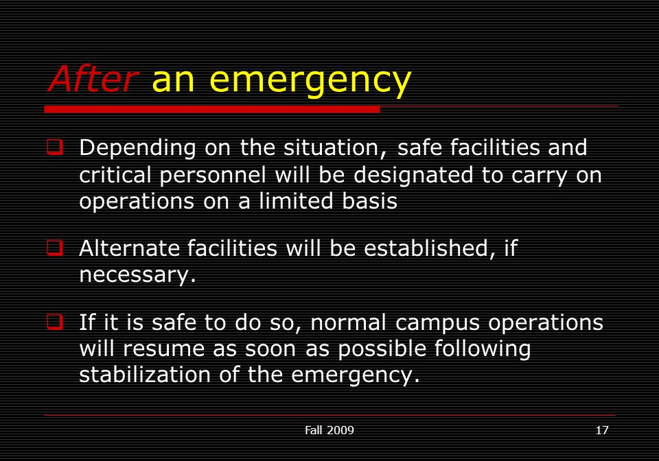 Fall 200917 After an emergency  Depending on the situation, safe facilities and critical personnel will be designated to carry on operations on a lim