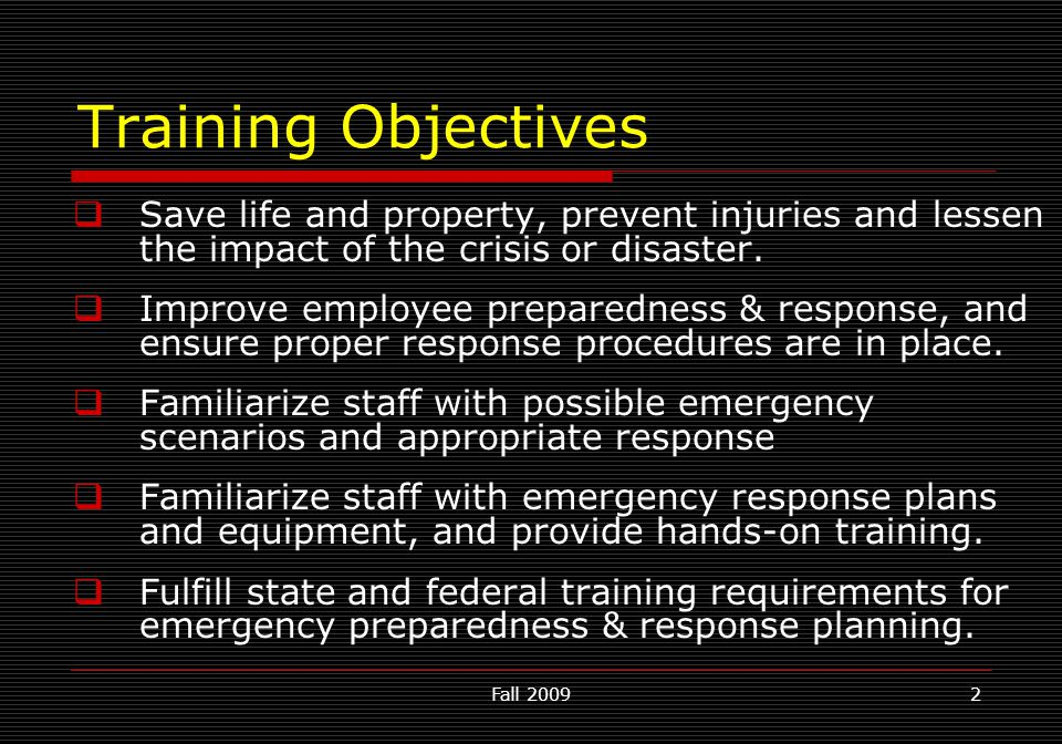 Fall 20092 Training Objectives  Save life and property, prevent injuries and lessen the impact of the crisis or disaster.  Improve employee prepared