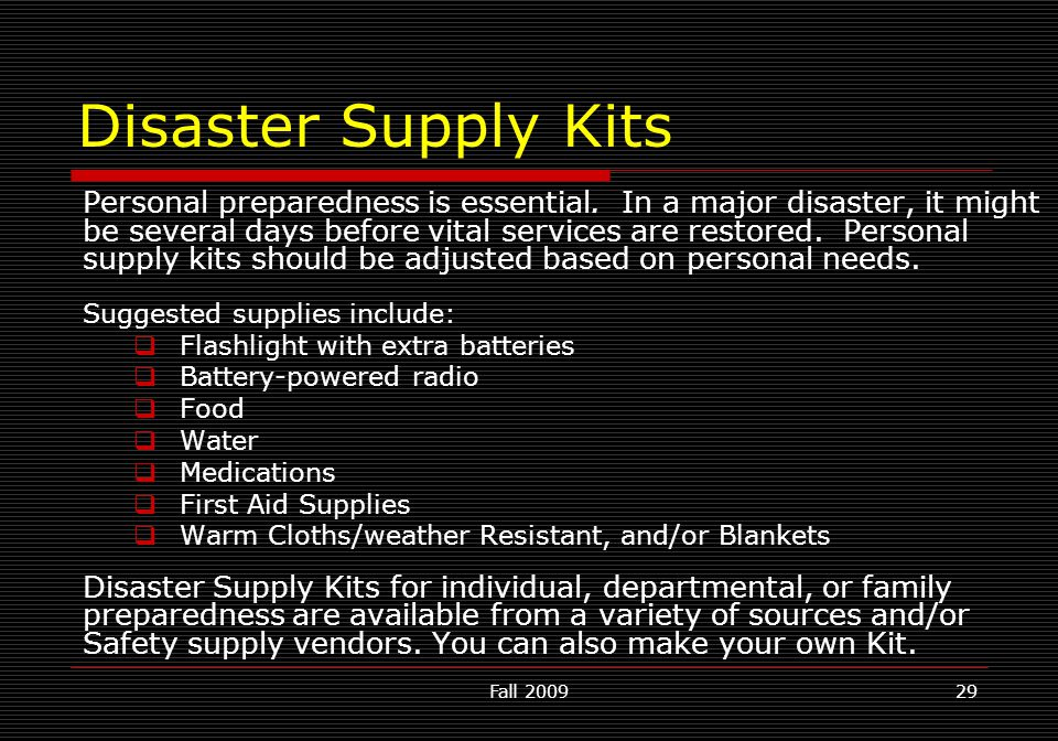 Fall 200929 Disaster Supply Kits Personal preparedness is essential. In a major disaster, it might be several days before vital services are restored.