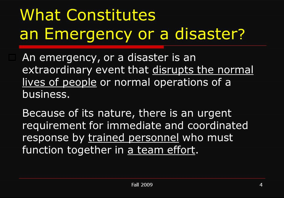 Fall 20094 What Constitutes an Emergency or a disaster ?  An emergency, or a disaster is an extraordinary event that disrupts the normal lives of peo