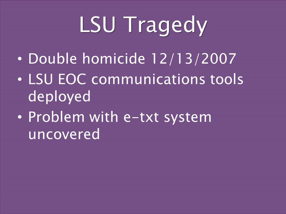 LSU Tragedy Double homicide 12/13/2007 LSU EOC communications tools deployed Problem with e-txt system uncovered