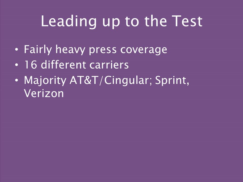Fairly heavy press coverage 16 different carriers Majority AT&T/Cingular; Sprint, Verizon Leading up to the Test