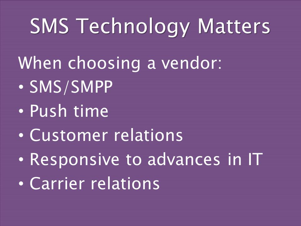 SMS Technology Matters When choosing a vendor: SMS/SMPP Push time Customer relations Responsive to advances in IT Carrier relations