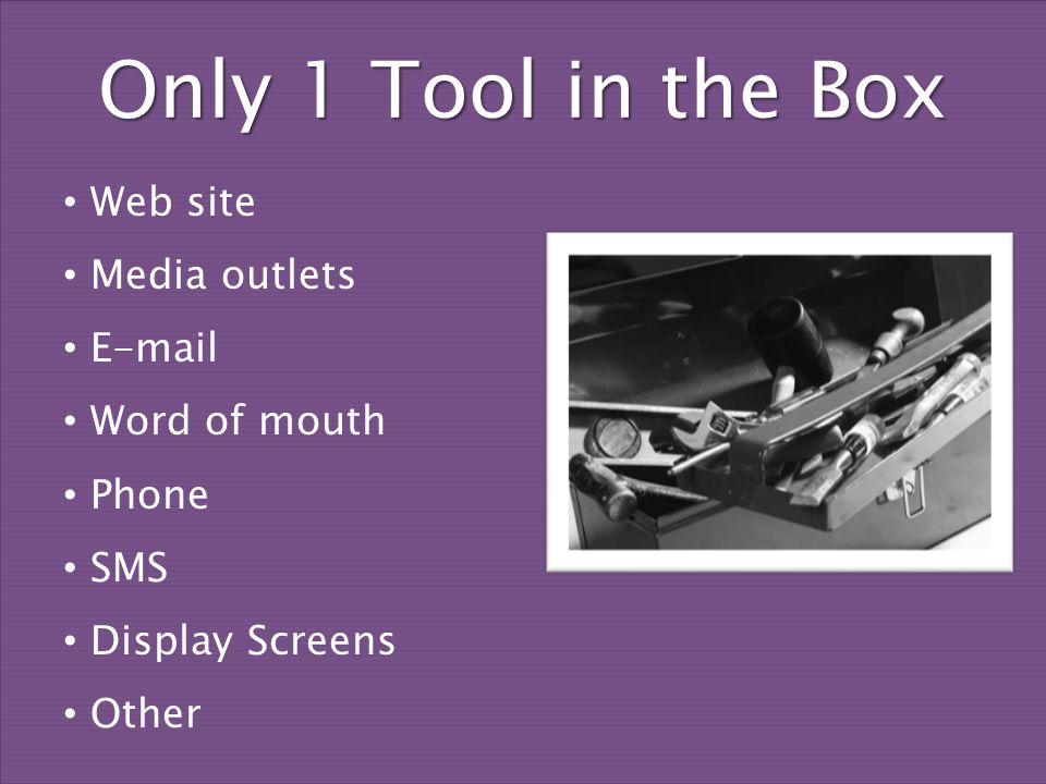 Only 1 Tool in the Box Web site Media outlets E-mail Word of mouth Phone SMS Display Screens Other
