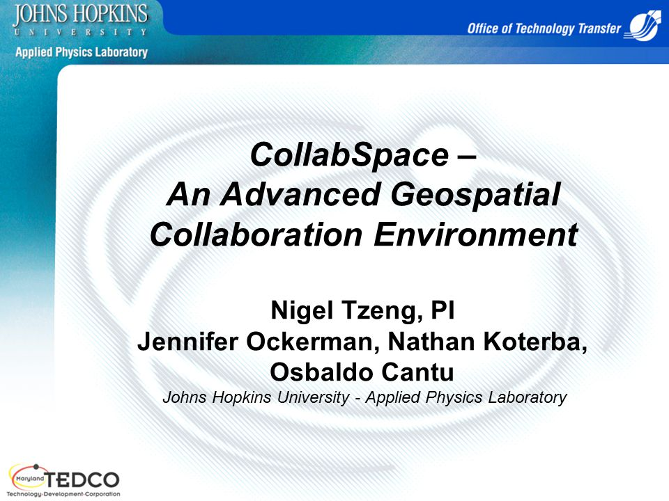 CollabSpace – An Advanced Geospatial Collaboration Environment Nigel Tzeng, PI Jennifer Ockerman, Nathan Koterba, Osbaldo Cantu Johns Hopkins University - Applied Physics Laboratory