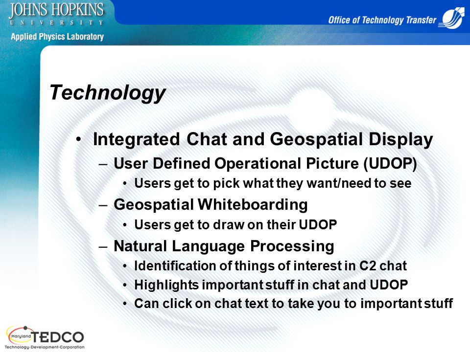 Technology Integrated Chat and Geospatial Display –User Defined Operational Picture (UDOP) Users get to pick what they want/need to see –Geospatial Whiteboarding Users get to draw on their UDOP –Natural Language Processing Identification of things of interest in C2 chat Highlights important stuff in chat and UDOP Can click on chat text to take you to important stuff