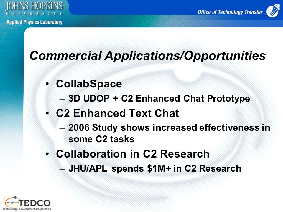 Commercial Applications/Opportunities CollabSpace –3D UDOP + C2 Enhanced Chat Prototype C2 Enhanced Text Chat –2006 Study shows increased effectiveness in some C2 tasks Collaboration in C2 Research –JHU/APL spends $1M+ in C2 Research