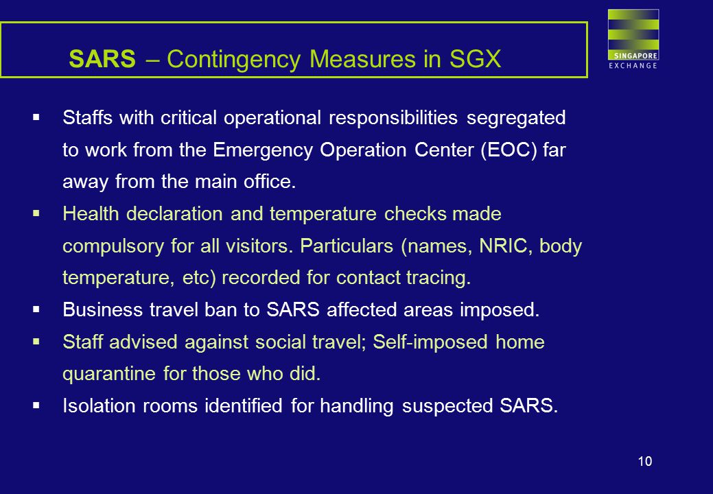 10 SARS – Contingency Measures in SGX  Staffs with critical operational responsibilities segregated to work from the Emergency Operation Center (EOC) far away from the main office.