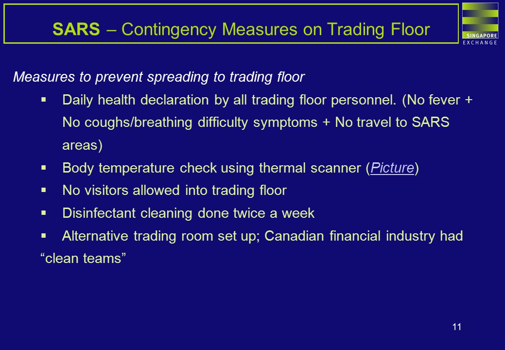 11 SARS – Contingency Measures on Trading Floor Measures to prevent spreading to trading floor  Daily health declaration by all trading floor personnel.