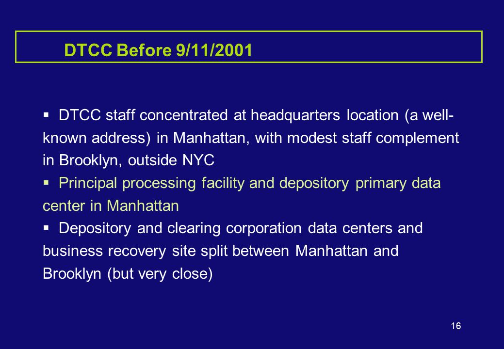 16 DTCC Before 9/11/2001  DTCC staff concentrated at headquarters location (a well- known address) in Manhattan, with modest staff complement in Brooklyn, outside NYC  Principal processing facility and depository primary data center in Manhattan  Depository and clearing corporation data centers and business recovery site split between Manhattan and Brooklyn (but very close)