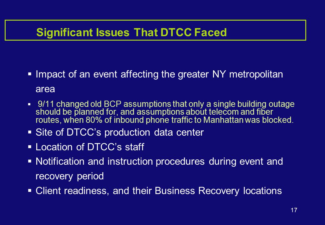 17 Significant Issues That DTCC Faced  Impact of an event affecting the greater NY metropolitan area  9/11 changed old BCP assumptions that only a single building outage should be planned for, and assumptions about telecom and fiber routes, when 80% of inbound phone traffic to Manhattan was blocked.