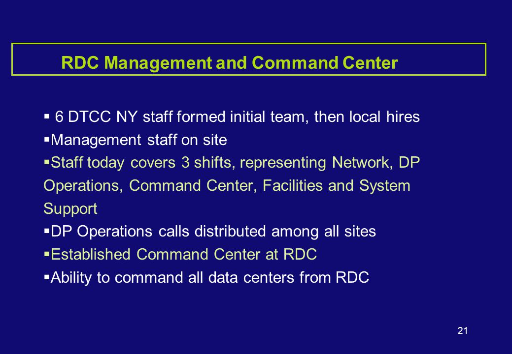 21 RDC Management and Command Center  6 DTCC NY staff formed initial team, then local hires  Management staff on site  Staff today covers 3 shifts, representing Network, DP Operations, Command Center, Facilities and System Support  DP Operations calls distributed among all sites  Established Command Center at RDC  Ability to command all data centers from RDC