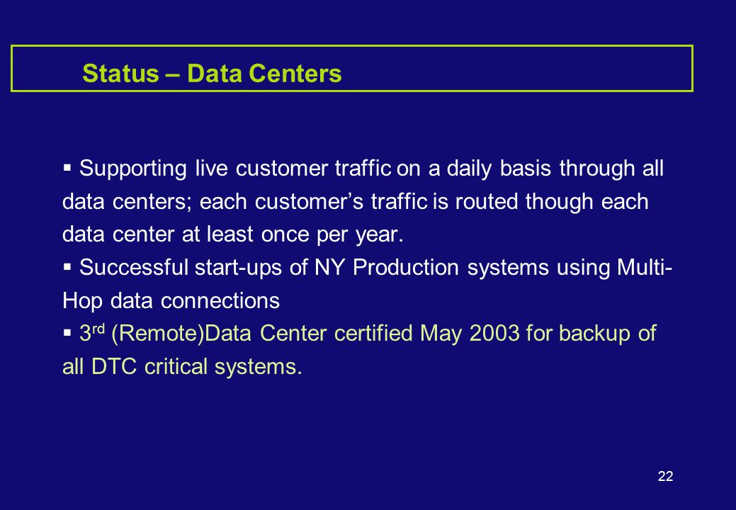 22 Status – Data Centers  Supporting live customer traffic on a daily basis through all data centers; each customer's traffic is routed though each data center at least once per year.