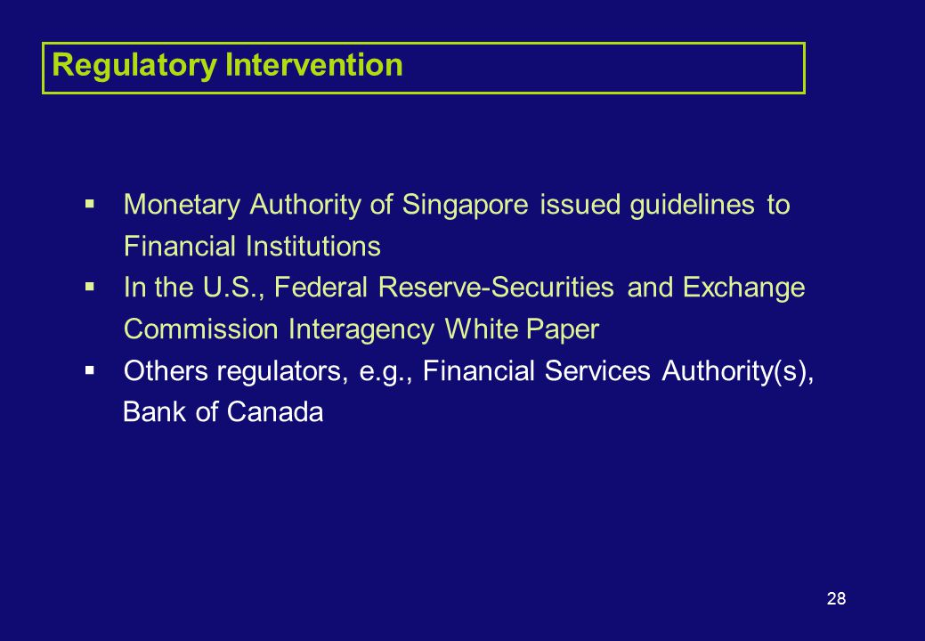 28 Regulatory Intervention  Monetary Authority of Singapore issued guidelines to Financial Institutions  In the U.S., Federal Reserve-Securities and Exchange Commission Interagency White Paper  Others regulators, e.g., Financial Services Authority(s), Bank of Canada