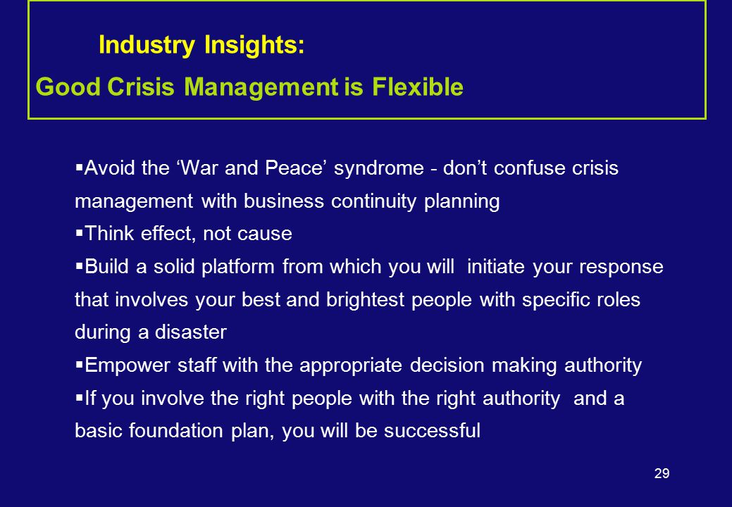 29  Avoid the 'War and Peace' syndrome - don't confuse crisis management with business continuity planning  Think effect, not cause  Build a solid platform from which you will initiate your response that involves your best and brightest people with specific roles during a disaster  Empower staff with the appropriate decision making authority  If you involve the right people with the right authority and a basic foundation plan, you will be successful Industry Insights: Good Crisis Management is Flexible