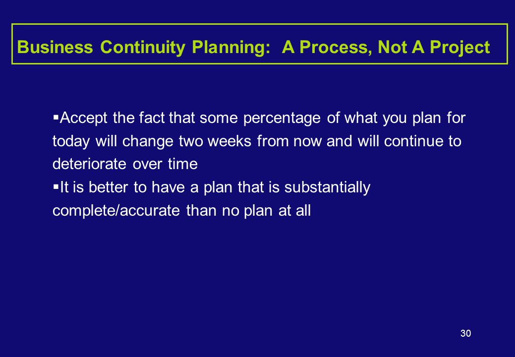 30 Business Continuity Planning: A Process, Not A Project  Accept the fact that some percentage of what you plan for today will change two weeks from now and will continue to deteriorate over time  It is better to have a plan that is substantially complete/accurate than no plan at all