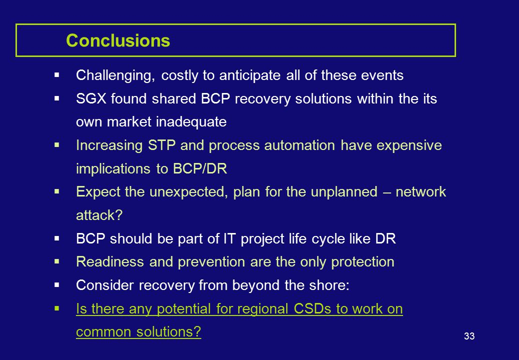 33 Conclusions  Challenging, costly to anticipate all of these events  SGX found shared BCP recovery solutions within the its own market inadequate  Increasing STP and process automation have expensive implications to BCP/DR  Expect the unexpected, plan for the unplanned – network attack.