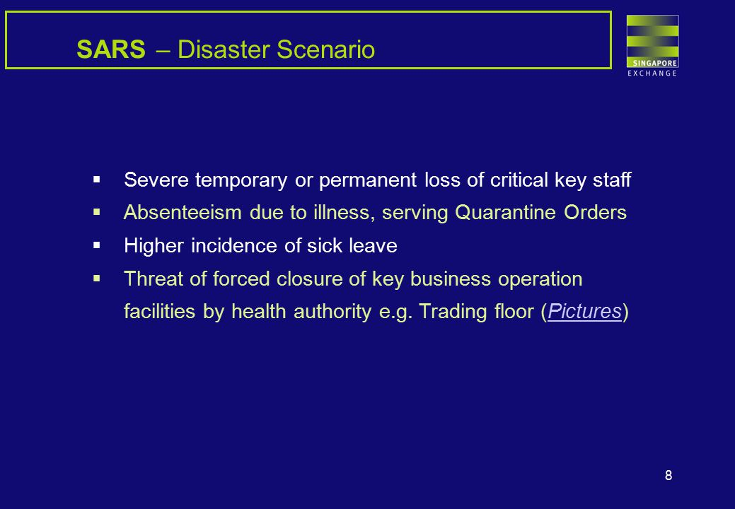 8 SARS – Disaster Scenario  Severe temporary or permanent loss of critical key staff  Absenteeism due to illness, serving Quarantine Orders  Higher incidence of sick leave  Threat of forced closure of key business operation facilities by health authority e.g.