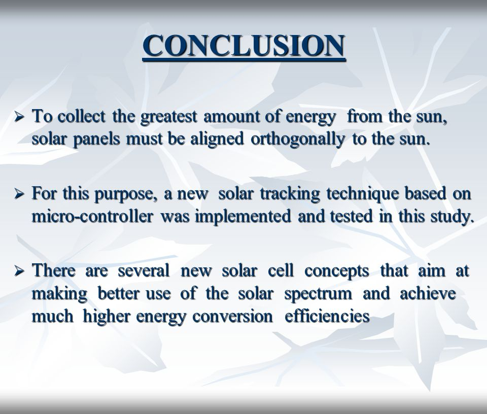 CONCLUSION  To collect the greatest amount of energy from the sun, solar panels must be aligned orthogonally to the sun.