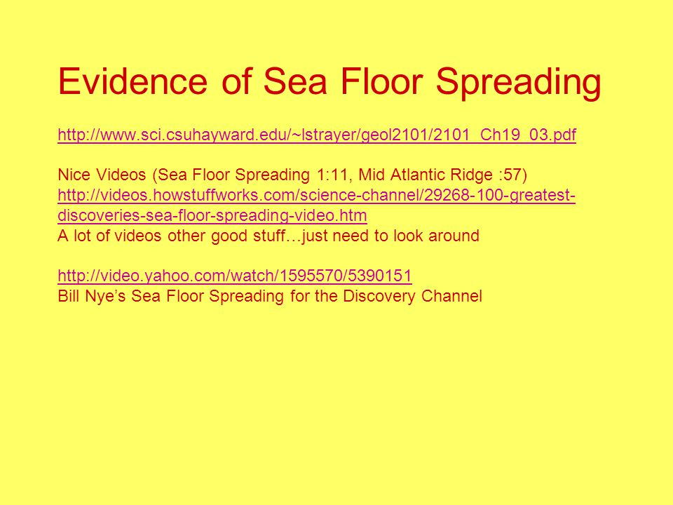 Evidence of Sea Floor Spreading http://www.sci.csuhayward.edu/~lstrayer/geol2101/2101_Ch19_03.pdf Nice Videos (Sea Floor Spreading 1:11, Mid Atlantic Ridge :57) http://videos.howstuffworks.com/science-channel/29268-100-greatest- discoveries-sea-floor-spreading-video.htm A lot of videos other good stuff…just need to look around http://video.yahoo.com/watch/1595570/5390151 Bill Nye's Sea Floor Spreading for the Discovery Channel http://www.sci.csuhayward.edu/~lstrayer/geol2101/2101_Ch19_03.pdf http://videos.howstuffworks.com/science-channel/29268-100-greatest- discoveries-sea-floor-spreading-video.htm http://video.yahoo.com/watch/1595570/5390151