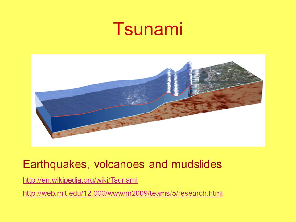 Tsunami Earthquakes, volcanoes and mudslides http://en.wikipedia.org/wiki/Tsunami http://web.mit.edu/12.000/www/m2009/teams/5/research.html