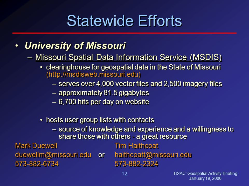HSAC: Geospatial Activity Briefing January 19, 2006 12 Statewide Efforts University of Missouri –Missouri Spatial Data Information Service (MSDIS) clearinghouse for geospatial data in the State of Missouri (http://msdisweb.missouri.edu) –serves over 4,000 vector files and 2,500 imagery files –approximately 81.5 gigabytes –6,700 hits per day on website hosts user group lists with contacts –source of knowledge and experience and a willingness to share those with others - a great resource Mark DuewellTim Haithcoat duewellm@missouri.edu orhaithcoatt@missouri.edu 573-882-6734573-882-2324 University of Missouri –Missouri Spatial Data Information Service (MSDIS) clearinghouse for geospatial data in the State of Missouri (http://msdisweb.missouri.edu) –serves over 4,000 vector files and 2,500 imagery files –approximately 81.5 gigabytes –6,700 hits per day on website hosts user group lists with contacts –source of knowledge and experience and a willingness to share those with others - a great resource Mark DuewellTim Haithcoat duewellm@missouri.edu orhaithcoatt@missouri.edu 573-882-6734573-882-2324