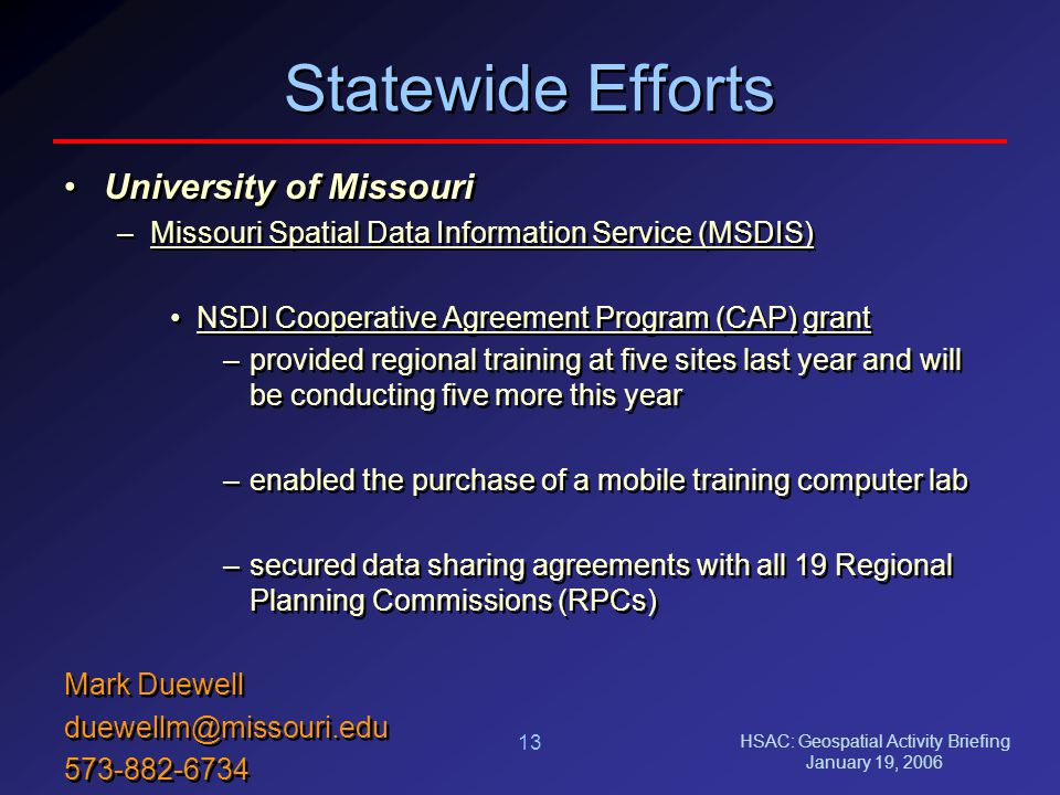 HSAC: Geospatial Activity Briefing January 19, 2006 13 Statewide Efforts University of Missouri –Missouri Spatial Data Information Service (MSDIS) NSDI Cooperative Agreement Program (CAP) grant –provided regional training at five sites last year and will be conducting five more this year –enabled the purchase of a mobile training computer lab –secured data sharing agreements with all 19 Regional Planning Commissions (RPCs) Mark Duewell duewellm@missouri.edu 573-882-6734 University of Missouri –Missouri Spatial Data Information Service (MSDIS) NSDI Cooperative Agreement Program (CAP) grant –provided regional training at five sites last year and will be conducting five more this year –enabled the purchase of a mobile training computer lab –secured data sharing agreements with all 19 Regional Planning Commissions (RPCs) Mark Duewell duewellm@missouri.edu 573-882-6734
