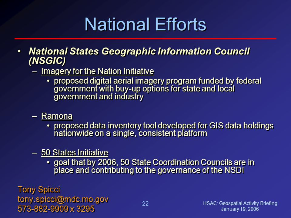 HSAC: Geospatial Activity Briefing January 19, 2006 22 National Efforts National States Geographic Information Council (NSGIC) –Imagery for the Nation Initiative proposed digital aerial imagery program funded by federal government with buy-up options for state and local government and industry –Ramona proposed data inventory tool developed for GIS data holdings nationwide on a single, consistent platform –50 States Initiative goal that by 2006, 50 State Coordination Councils are in place and contributing to the governance of the NSDI Tony Spicci tony.spicci@mdc.mo.gov 573-882-9909 x 3295 National States Geographic Information Council (NSGIC) –Imagery for the Nation Initiative proposed digital aerial imagery program funded by federal government with buy-up options for state and local government and industry –Ramona proposed data inventory tool developed for GIS data holdings nationwide on a single, consistent platform –50 States Initiative goal that by 2006, 50 State Coordination Councils are in place and contributing to the governance of the NSDI Tony Spicci tony.spicci@mdc.mo.gov 573-882-9909 x 3295
