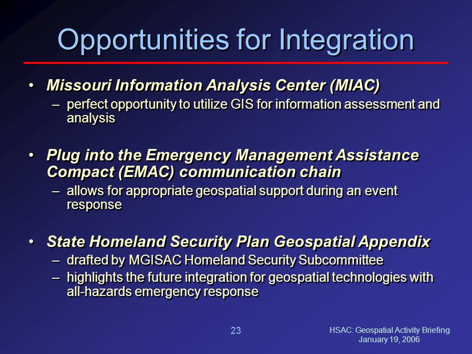 HSAC: Geospatial Activity Briefing January 19, 2006 23 Opportunities for Integration Missouri Information Analysis Center (MIAC) –perfect opportunity to utilize GIS for information assessment and analysis Plug into the Emergency Management Assistance Compact (EMAC) communication chain –allows for appropriate geospatial support during an event response State Homeland Security Plan Geospatial Appendix –drafted by MGISAC Homeland Security Subcommittee –highlights the future integration for geospatial technologies with all-hazards emergency response Missouri Information Analysis Center (MIAC) –perfect opportunity to utilize GIS for information assessment and analysis Plug into the Emergency Management Assistance Compact (EMAC) communication chain –allows for appropriate geospatial support during an event response State Homeland Security Plan Geospatial Appendix –drafted by MGISAC Homeland Security Subcommittee –highlights the future integration for geospatial technologies with all-hazards emergency response