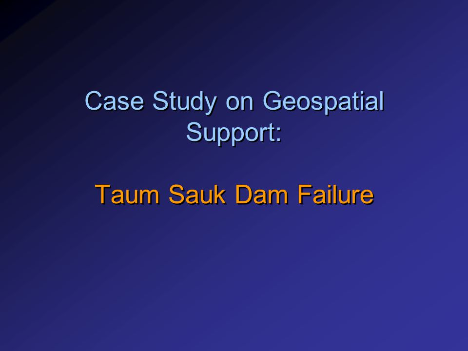 Case Study on Geospatial Support: Taum Sauk Dam Failure