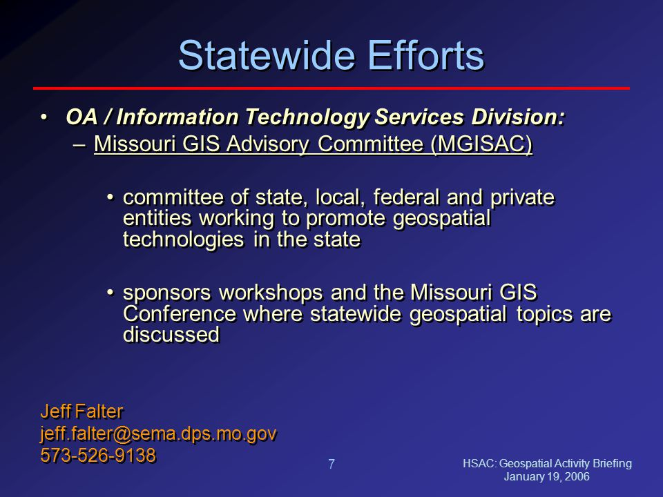 HSAC: Geospatial Activity Briefing January 19, 2006 7 Statewide Efforts OA / Information Technology Services Division: –Missouri GIS Advisory Committee (MGISAC) committee of state, local, federal and private entities working to promote geospatial technologies in the state sponsors workshops and the Missouri GIS Conference where statewide geospatial topics are discussed Jeff Falter jeff.falter@sema.dps.mo.gov 573-526-9138 OA / Information Technology Services Division: –Missouri GIS Advisory Committee (MGISAC) committee of state, local, federal and private entities working to promote geospatial technologies in the state sponsors workshops and the Missouri GIS Conference where statewide geospatial topics are discussed Jeff Falter jeff.falter@sema.dps.mo.gov 573-526-9138