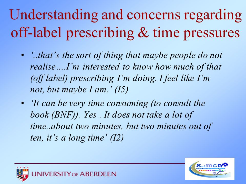 Understanding and concerns regarding off-label prescribing & time pressures '..that's the sort of thing that maybe people do not realise….I'm interested to know how much of that (off label) prescribing I'm doing.