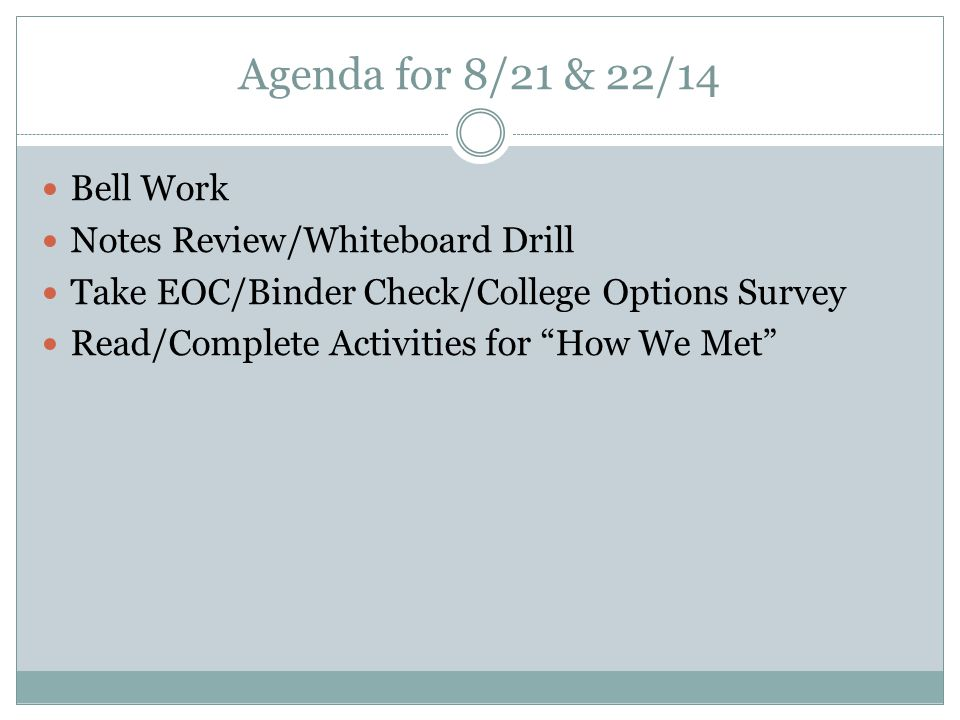 Agenda for 8/21 & 22/14 Bell Work Notes Review/Whiteboard Drill Take EOC/Binder Check/College Options Survey Read/Complete Activities for How We Met
