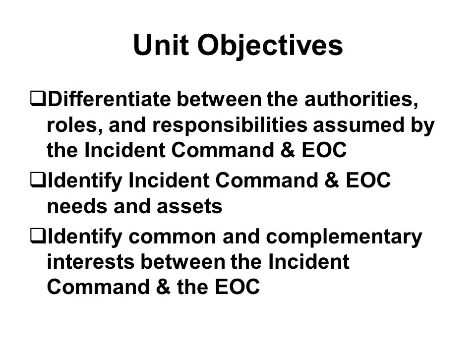 Unit Objectives  Differentiate between the authorities, roles, and responsibilities assumed by the Incident Command & EOC  Identify Incident Command & EOC needs and assets  Identify common and complementary interests between the Incident Command & the EOC
