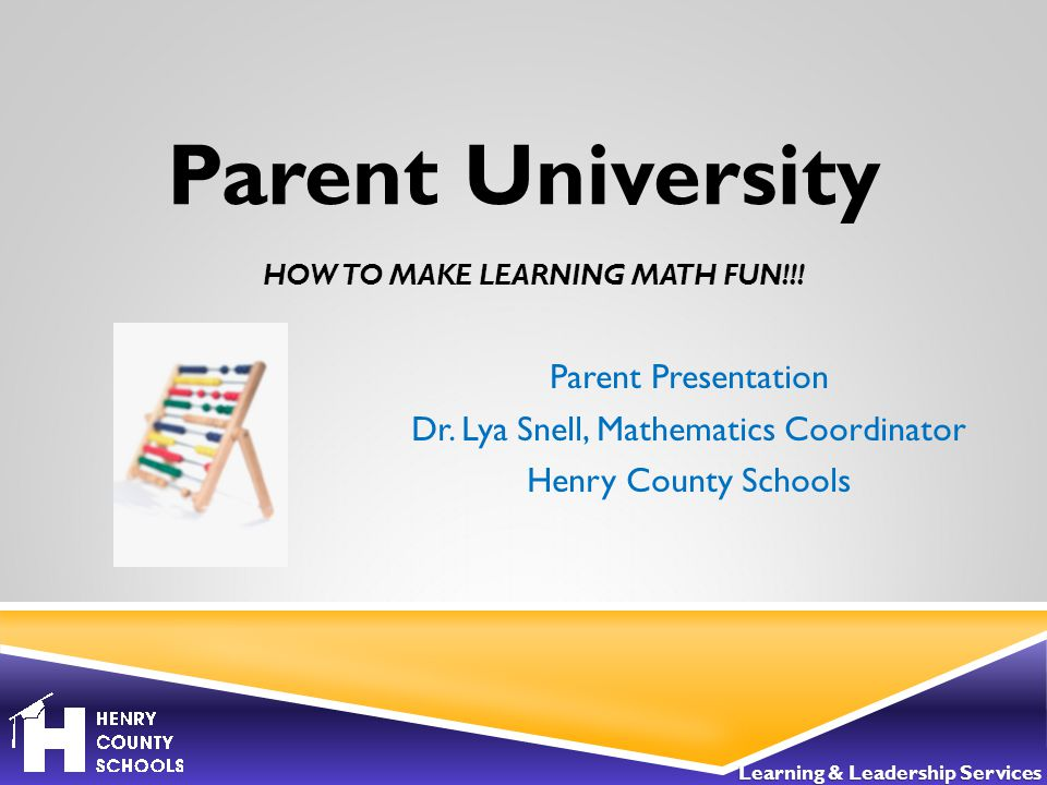 HOW TO MAKE LEARNING MATH FUN!!. Parent Presentation Dr.