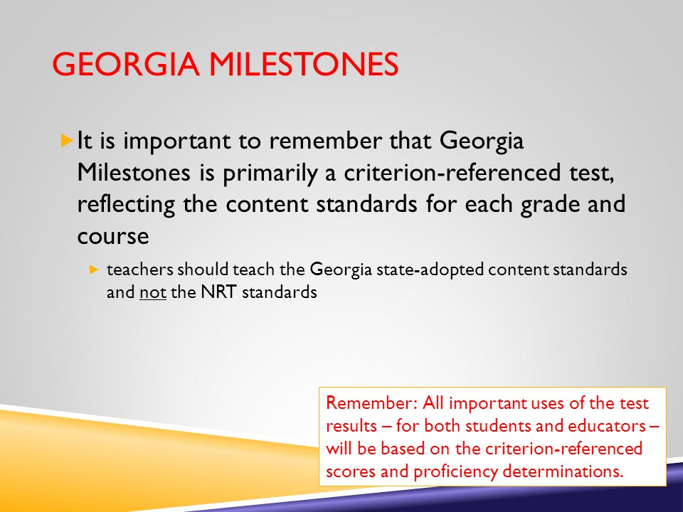 GEORGIA MILESTONES  It is important to remember that Georgia Milestones is primarily a criterion-referenced test, reflecting the content standards for each grade and course  teachers should teach the Georgia state-adopted content standards and not the NRT standards Remember: All important uses of the test results – for both students and educators – will be based on the criterion-referenced scores and proficiency determinations.
