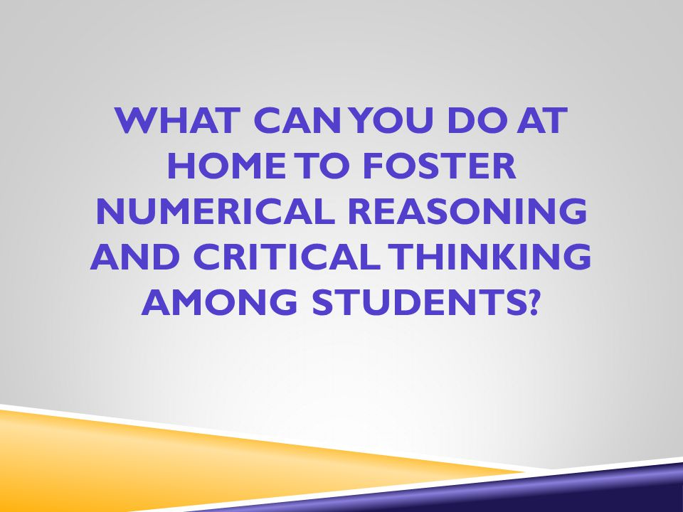 WHAT CAN YOU DO AT HOME TO FOSTER NUMERICAL REASONING AND CRITICAL THINKING AMONG STUDENTS?