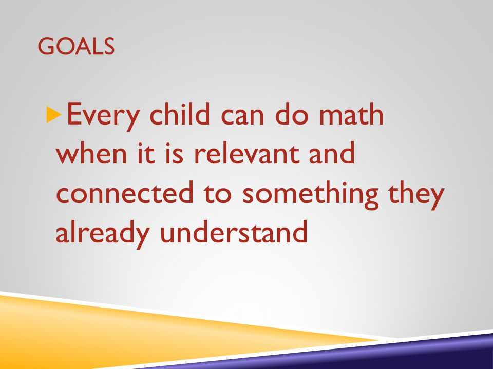 GOALS  Every child can do math when it is relevant and connected to something they already understand