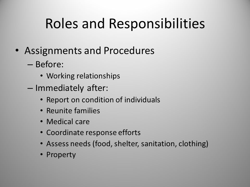 Roles and Responsibilities Assignments and Procedures – Before: Working relationships – Immediately after: Report on condition of individuals Reunite families Medical care Coordinate response efforts Assess needs (food, shelter, sanitation, clothing) Property