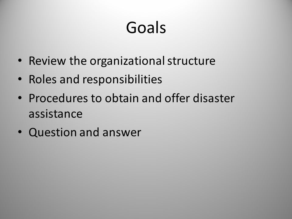 Goals Review the organizational structure Roles and responsibilities Procedures to obtain and offer disaster assistance Question and answer