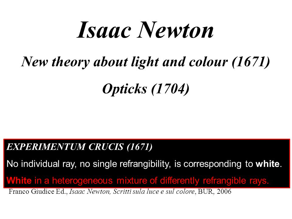 Isaac Newton New theory about light and colour (1671) Opticks (1704) Franco Giudice Ed., Isaac Newton, Scritti sula luce e sul colore, BUR, 2006 EXPERIMENTUM CRUCIS (1671) No individual ray, no single refrangibility, is corresponding to white.