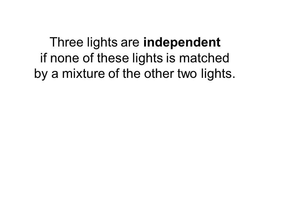 Three lights are independent if none of these lights is matched by a mixture of the other two lights.