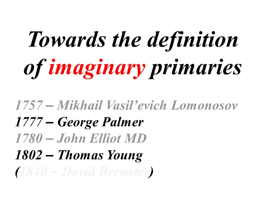 Towards the definition of imaginary primaries 1757 – Mikhail Vasil'evich Lomonosov 1777 – George Palmer 1780 – John Elliot MD 1802 – Thomas Young (1840 – David Brewster)