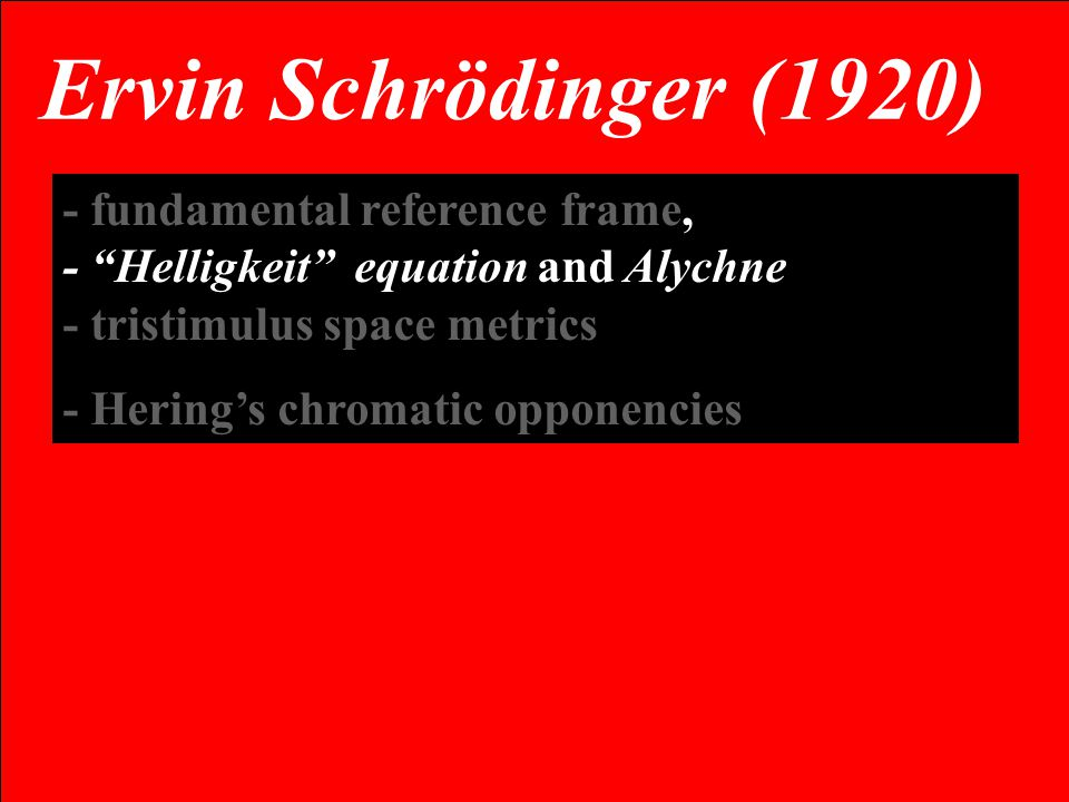 - fundamental reference frame, - Helligkeit equation and Alychne - tristimulus space metrics - Hering's chromatic opponencies Ervin Schrödinger (1920)