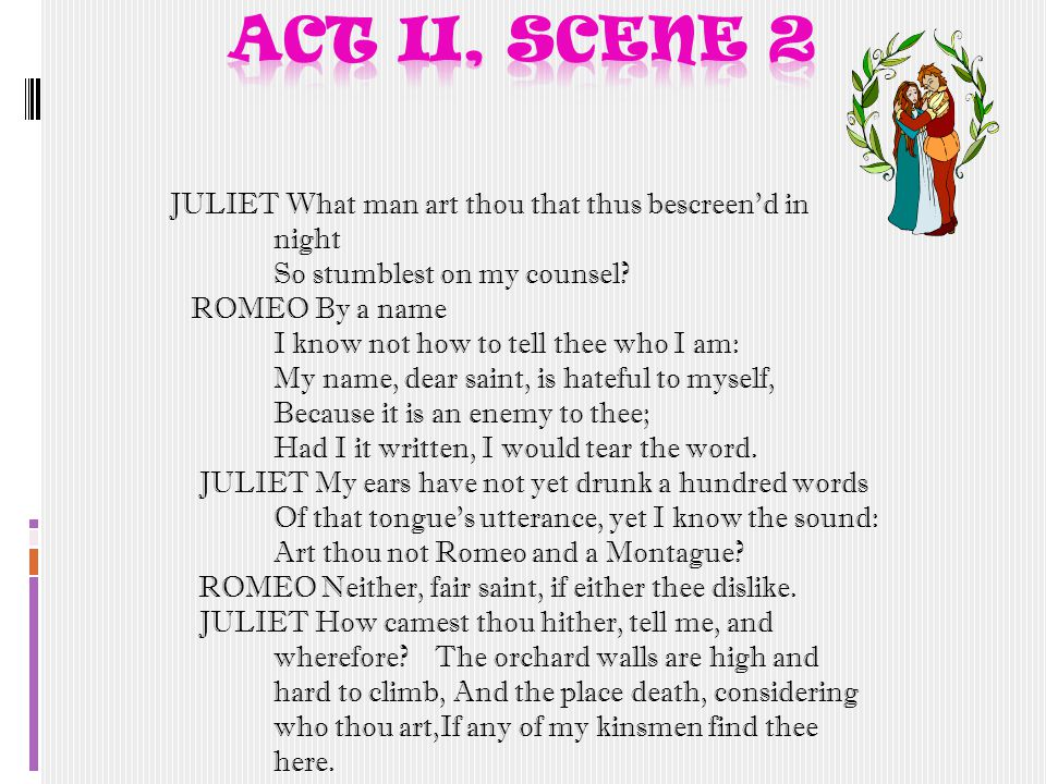 JULIET What man art thou that thus bescreen d in night So stumblest on my counsel.