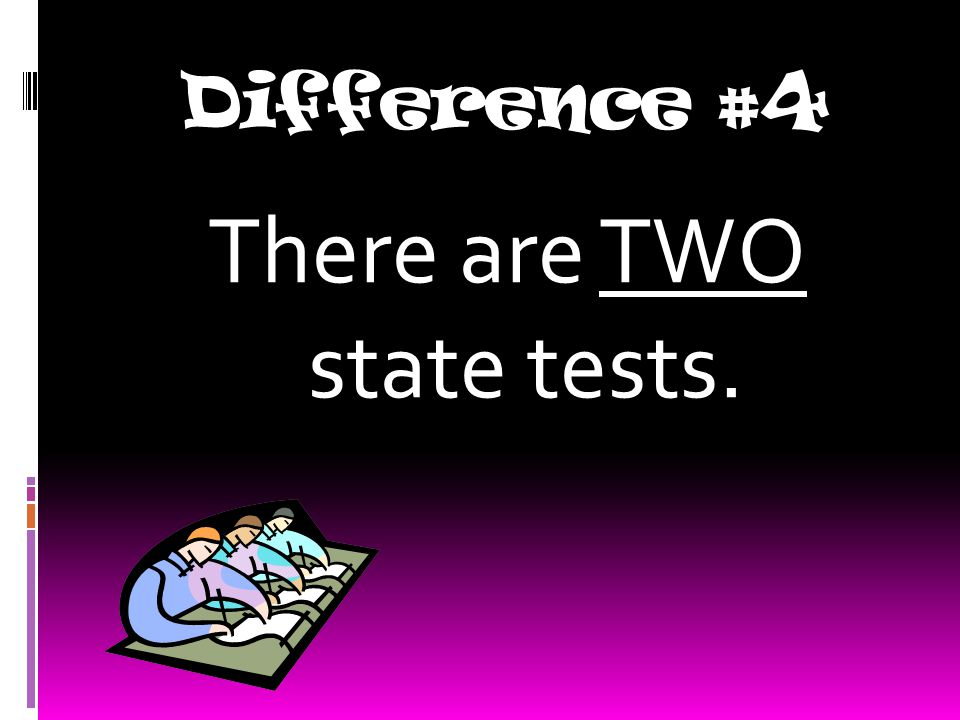 Difference #4 There are TWO state tests.