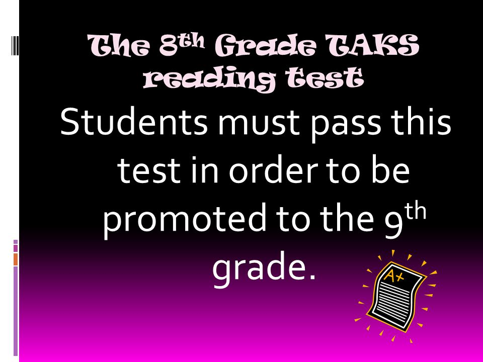 The 8 th Grade TAKS reading test Students must pass this test in order to be promoted to the 9 th grade.
