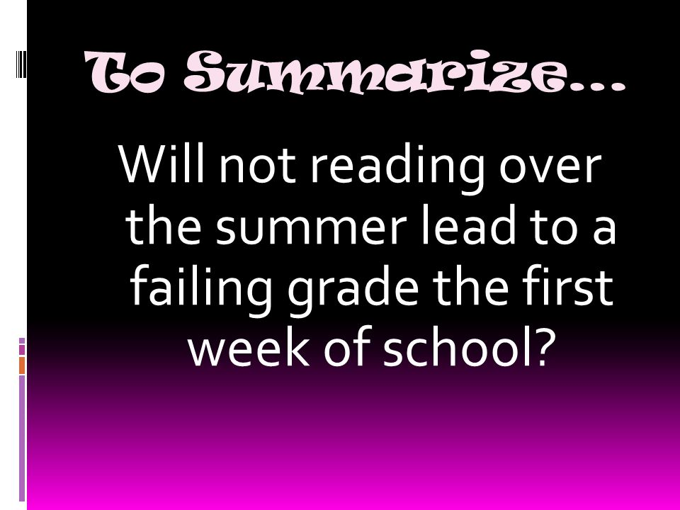 To Summarize… Will not reading over the summer lead to a failing grade the first week of school?