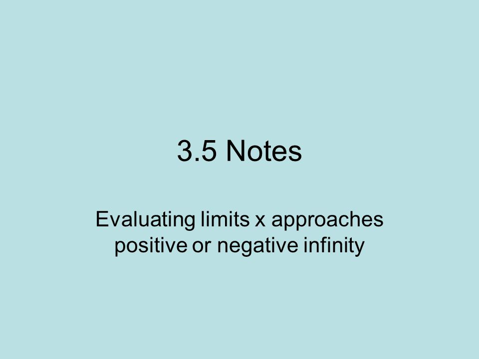 3.5 Notes Evaluating limits x approaches positive or negative infinity