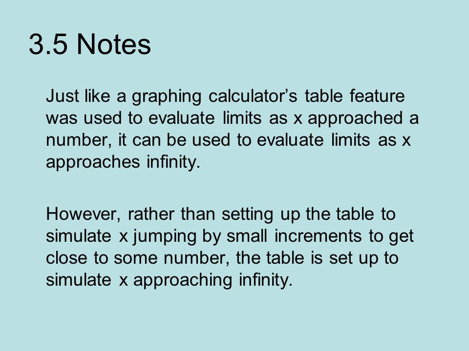 3.5 Notes Just like a graphing calculator's table feature was used to evaluate limits as x approached a number, it can be used to evaluate limits as x approaches infinity.